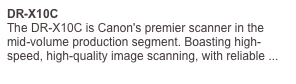 DR-X10C The DR-X10C is Canon's premier scanner in the mid-volume production segment. Boasting high-speed, high-quality image scanning, with reliable ...